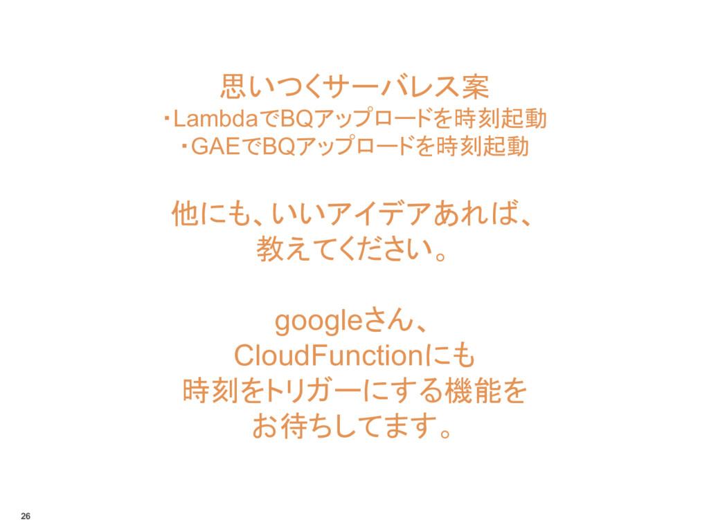 思いつくサーバレス案 ・LambdaでBQアップロードを時刻起動 ・GAEでBQアップロードを...
