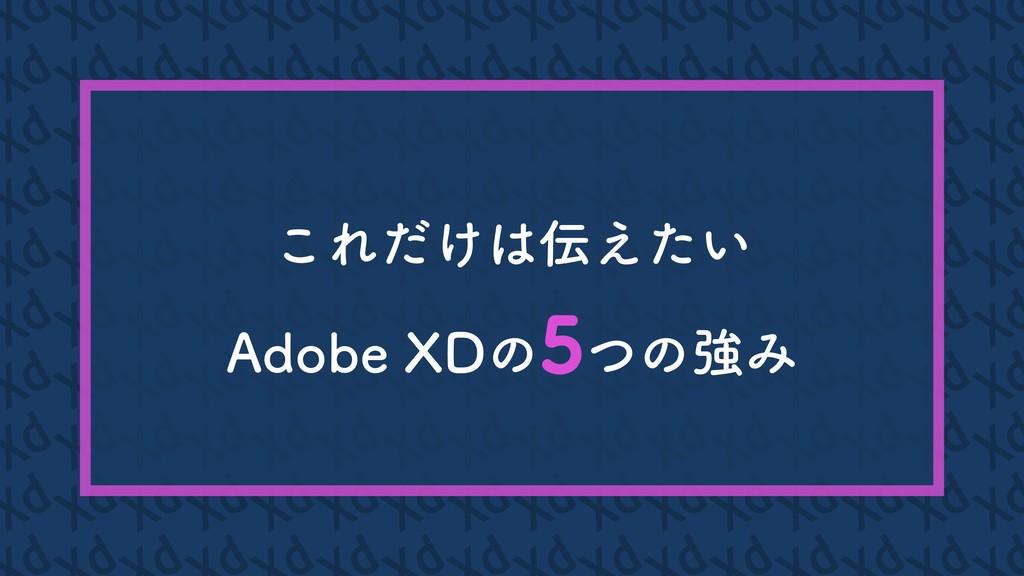 これだけは伝えたい Adobe XDの5つの強み 5 5 5