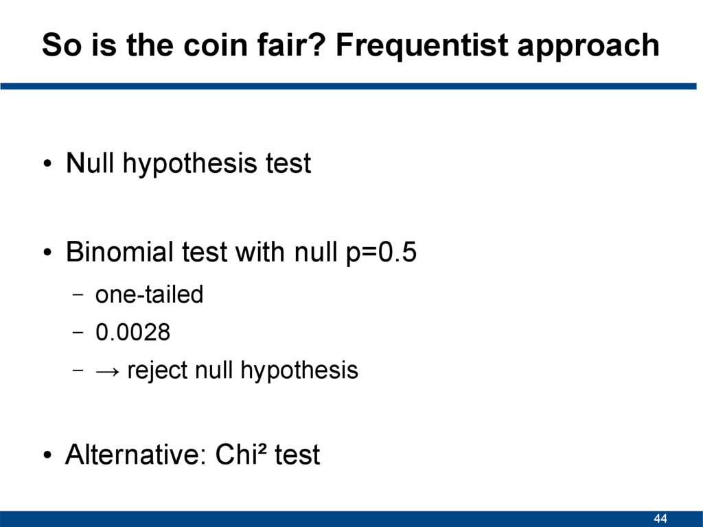 44 So is the coin fair? Frequentist approach ● ...