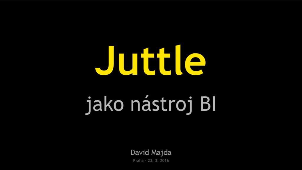 Juttle jako nástroj BI David Majda Praha · 23. ...