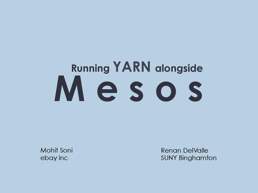 M e s o s Running YARN alongside Mohit Soni eba...