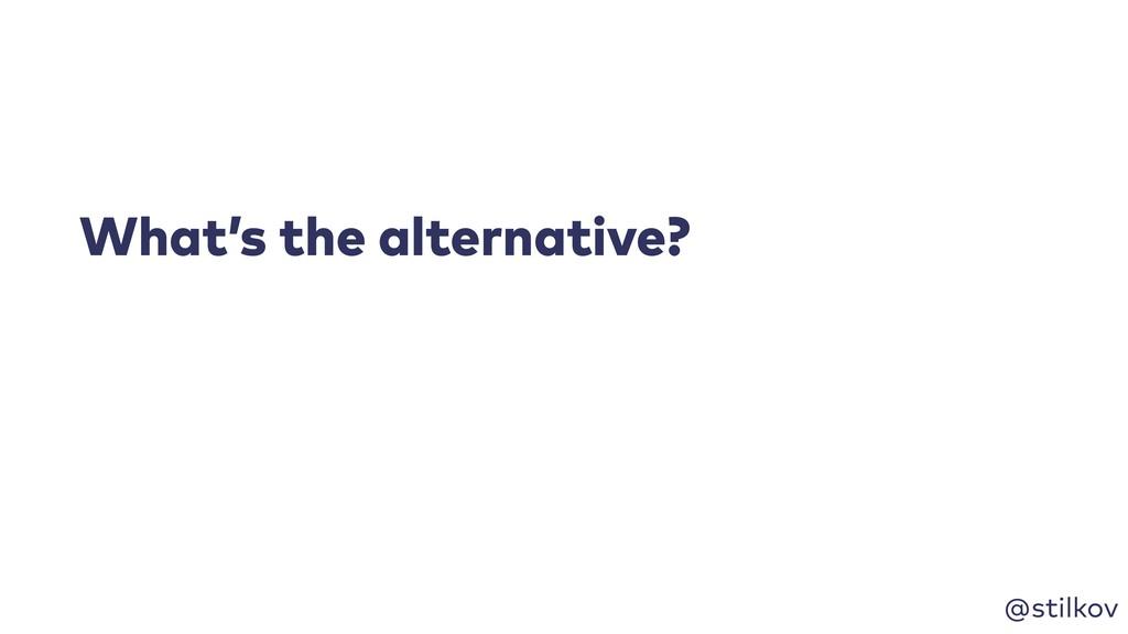 @stilkov What's the alternative?