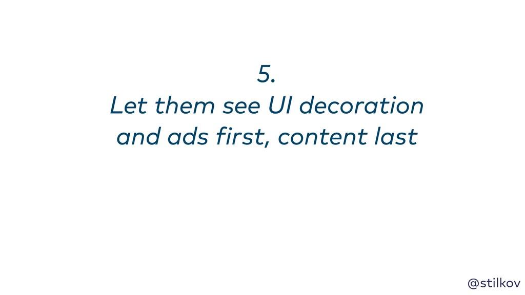 @stilkov 5. Let them see UI decoration and ads...