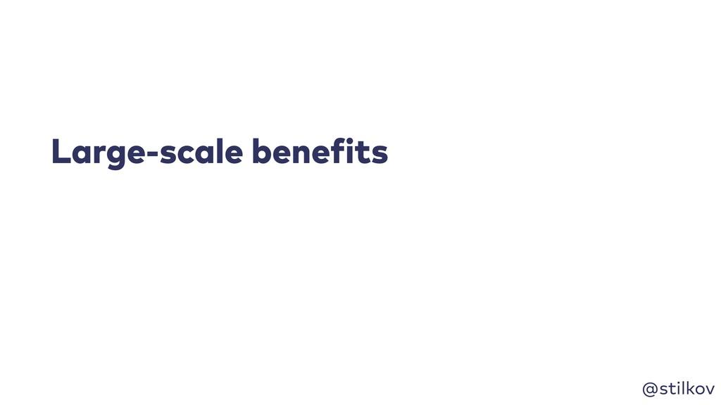 @stilkov Large-scale benefits