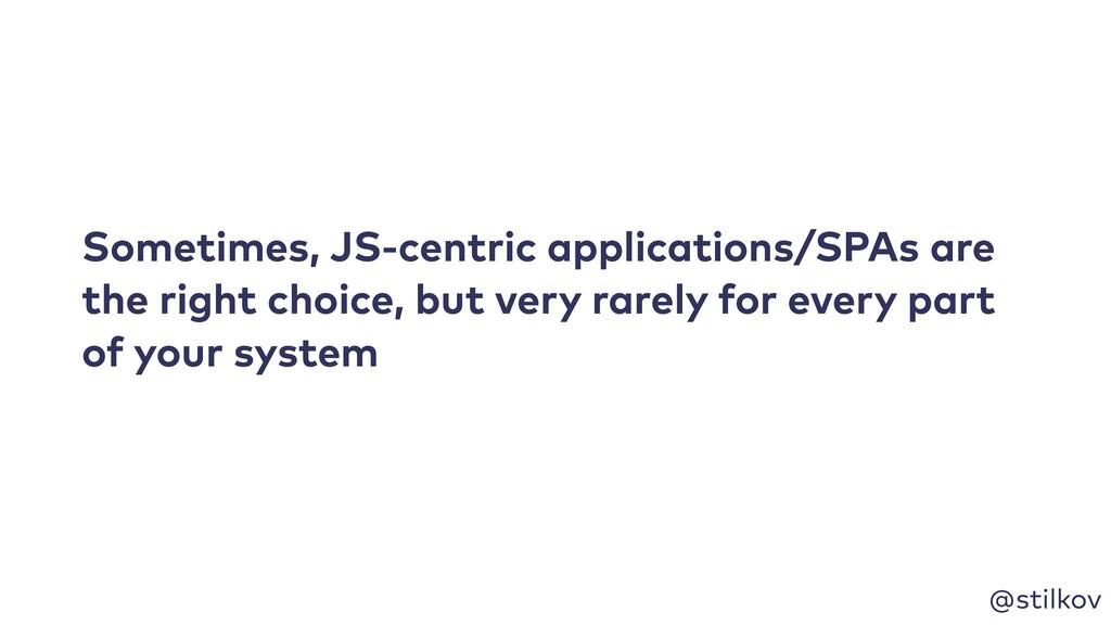 @stilkov Sometimes, JS-centric applications/SPA...