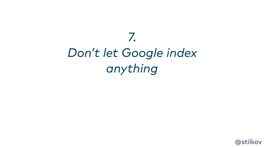 @stilkov 7. Don't let Google index anything