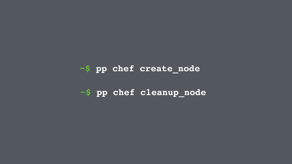 ~$ pp chef create_node ~$ pp chef cleanup_node