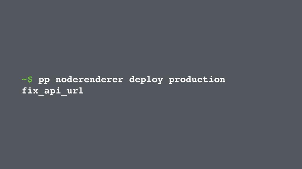~$ pp noderenderer deploy production fix_api_url