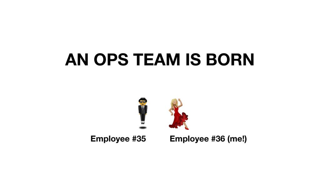 AN OPS TEAM IS BORN # Employee #35 Employee #36...