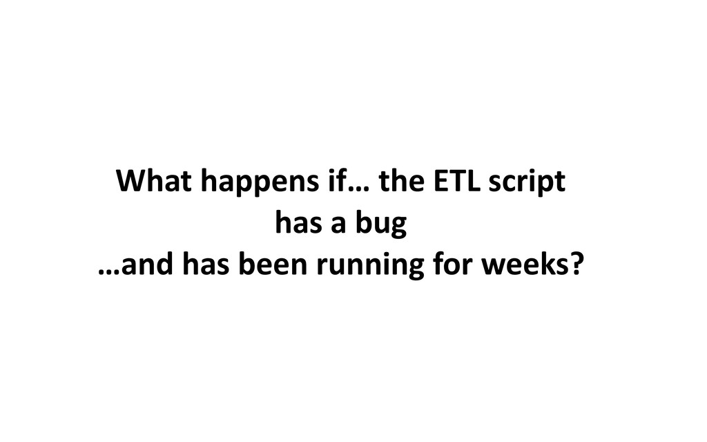 What happens if… the ETL script has a bug …and ...