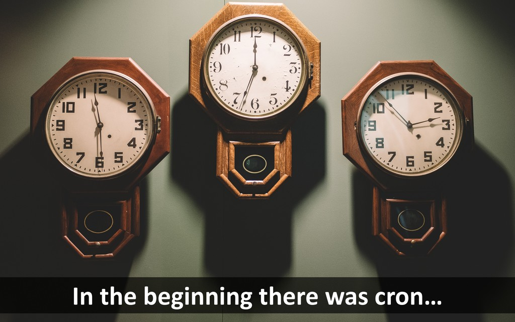 In the beginning there was cron…