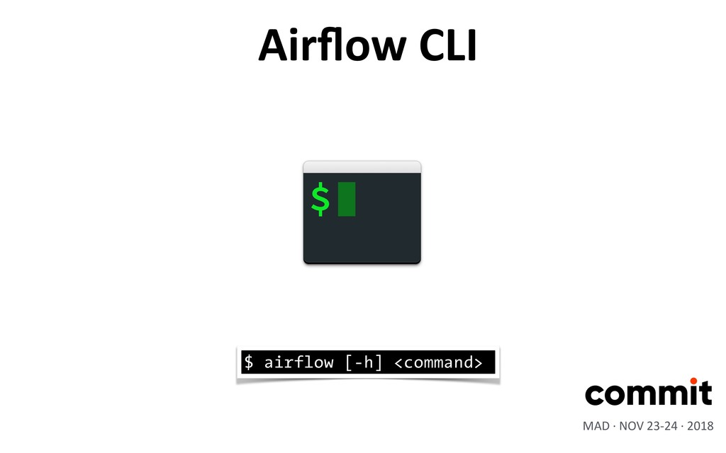 Airflow CLI $ airflow [-h] <command> MAD · NOV 2...
