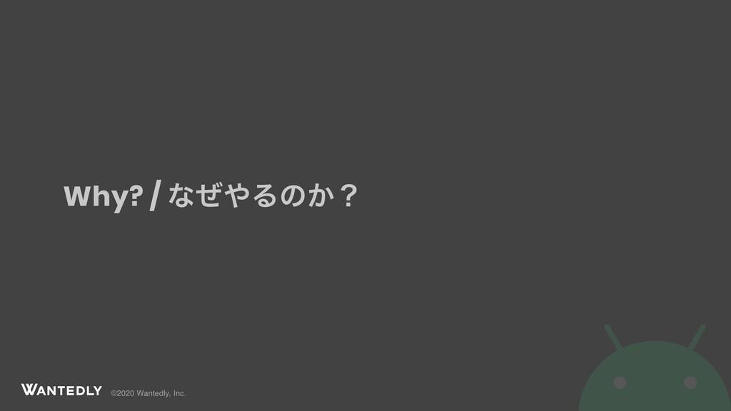 ©2020 Wantedly, Inc. Why? / ͳͥΔͷ͔ʁ
