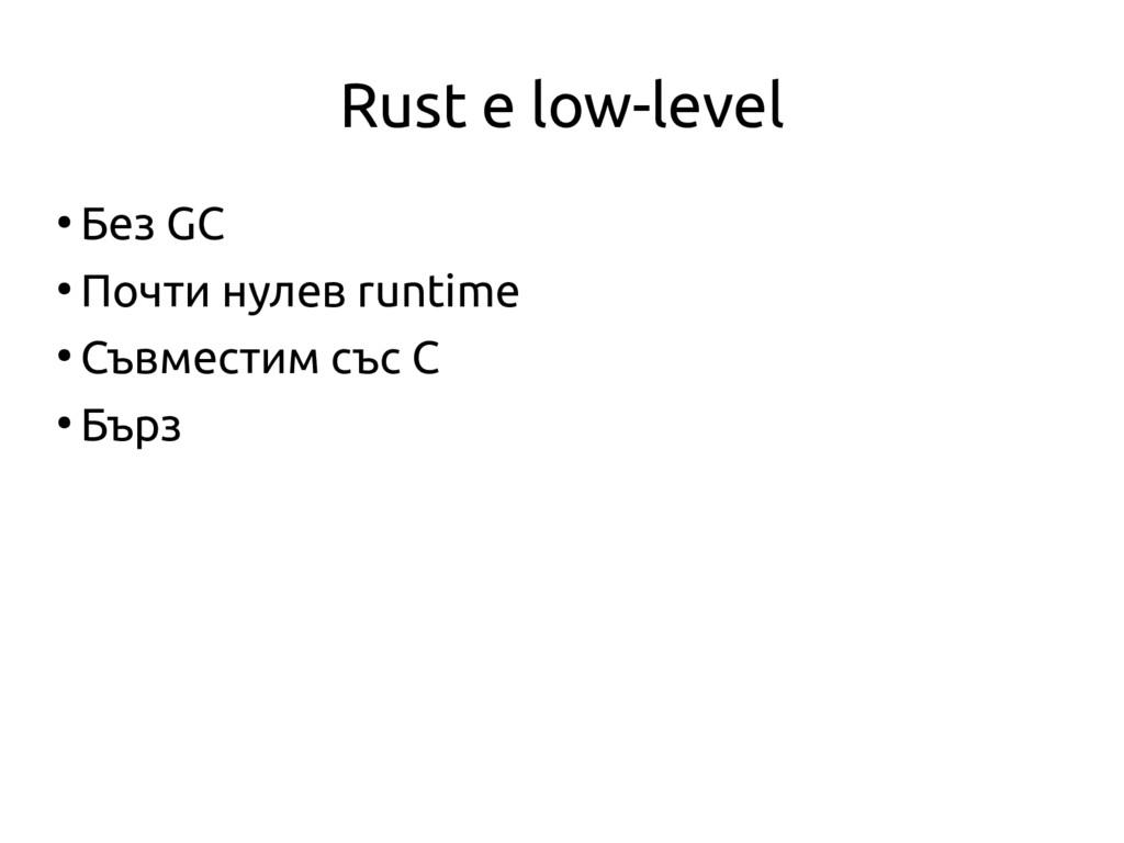 Rust е low-level ● Без GC ● Почти нулев runtime...