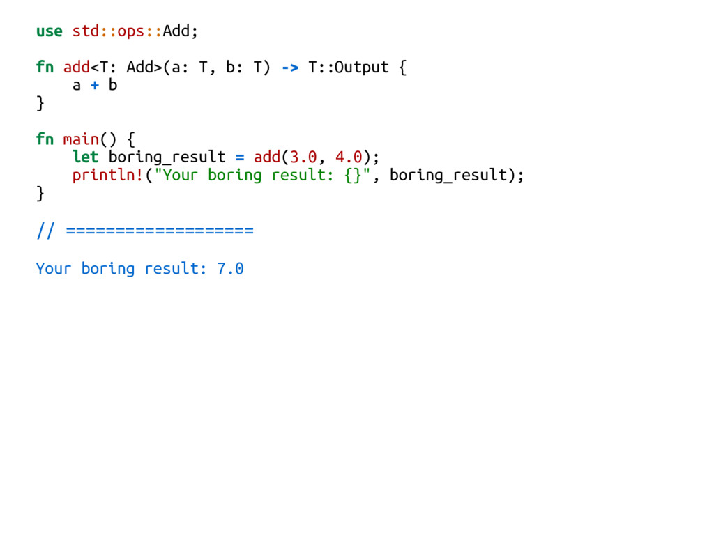 use std::ops::Add; fn add<T: Add>(a: T, b: T) -...