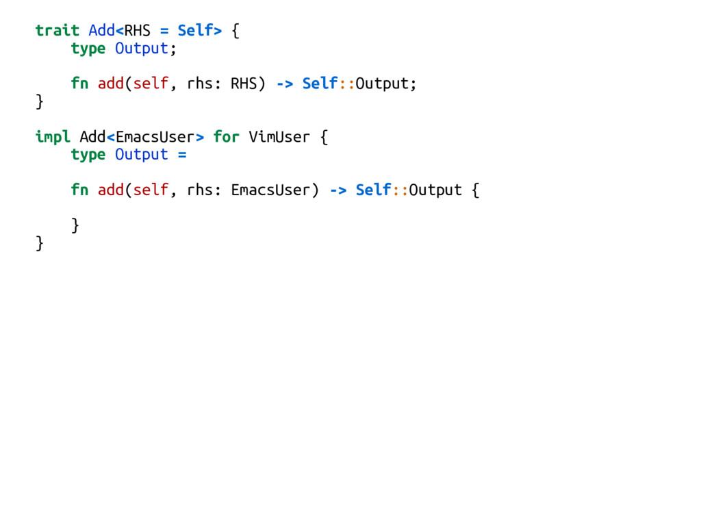 trait Add<RHS = Self> { type Output; fn add(sel...