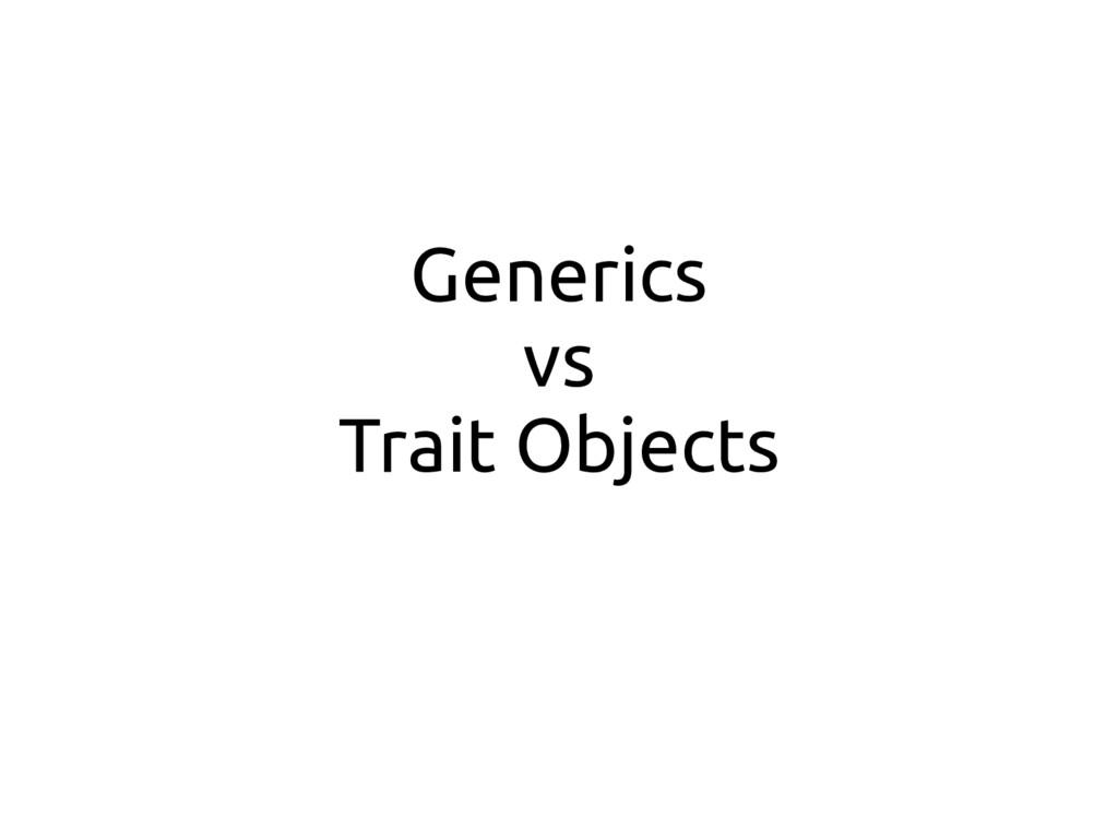 Generics vs Trait Objects
