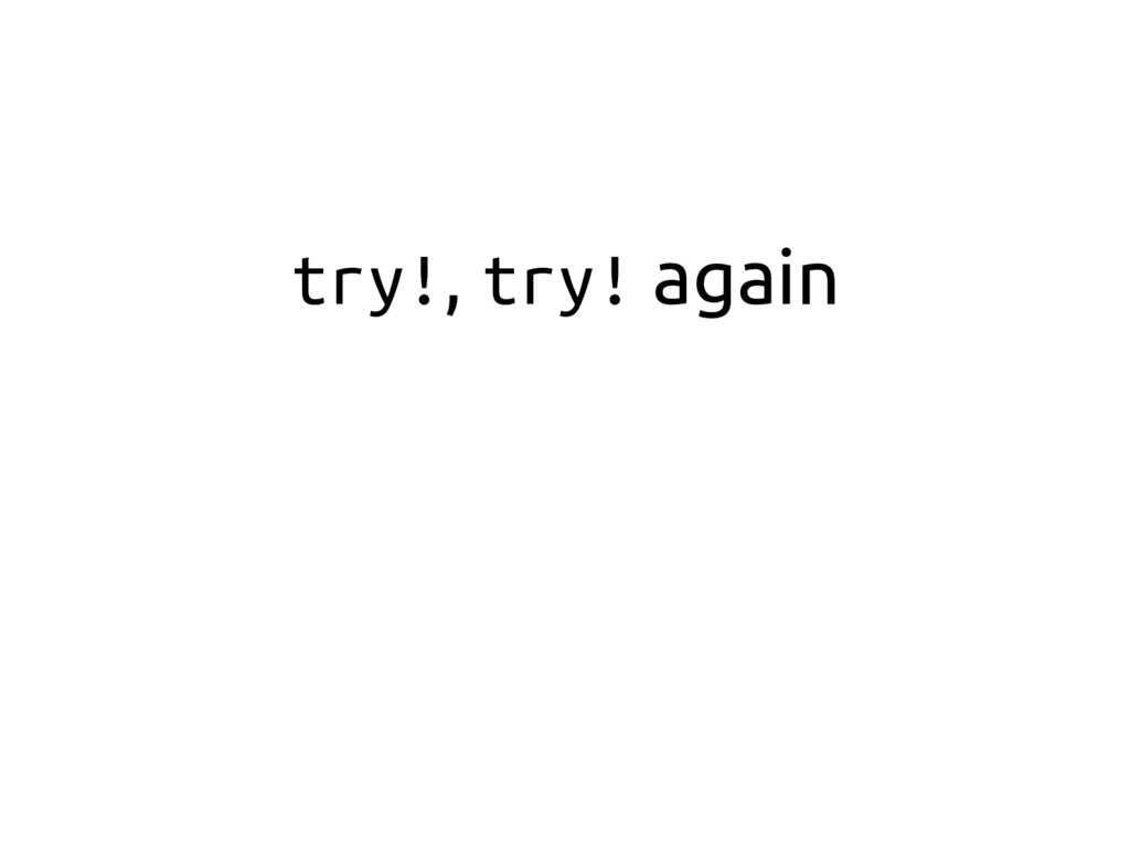 try!, try! again