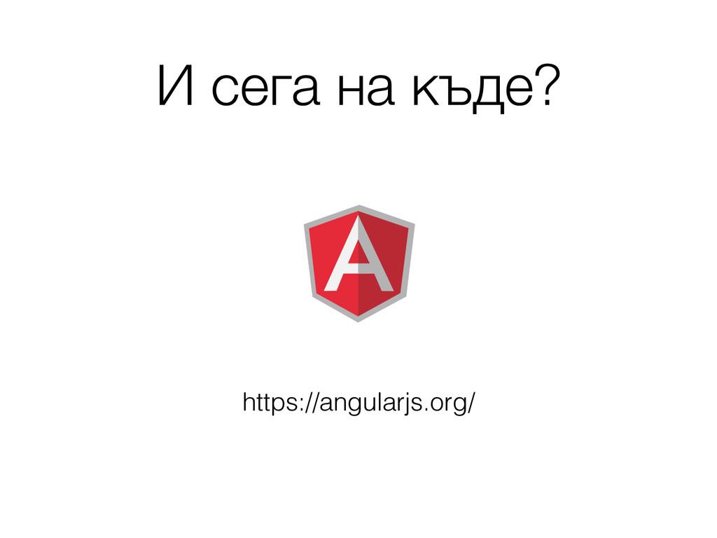 И сега на къде? https://angularjs.org/
