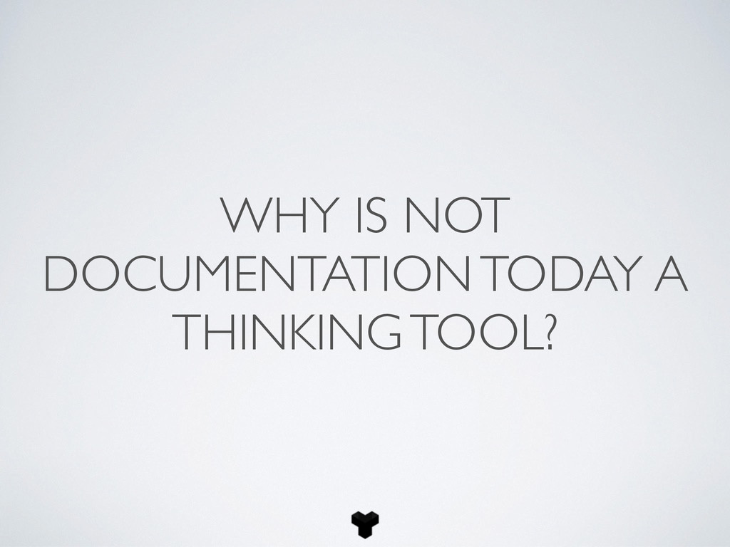 WHY IS NOT DOCUMENTATION TODAY A THINKING TOOL?