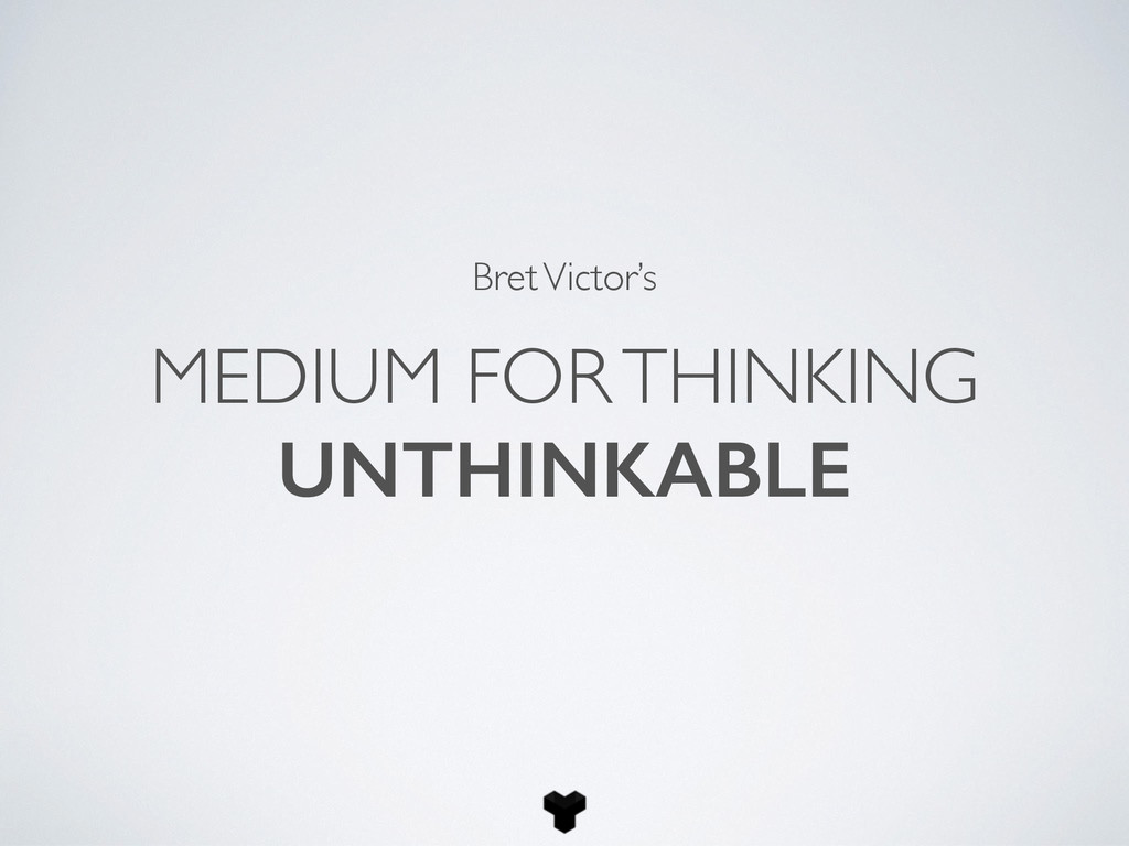 MEDIUM FOR THINKING UNTHINKABLE Bret Victor's