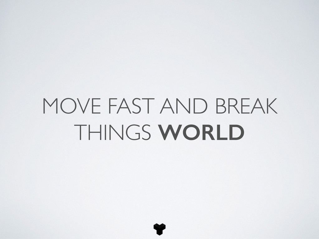 MOVE FAST AND BREAK THINGS WORLD