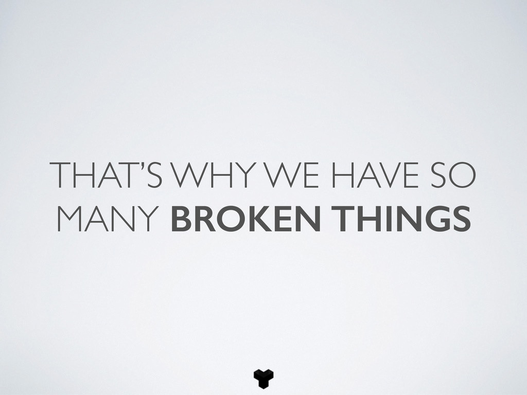THAT'S WHY WE HAVE SO MANY BROKEN THINGS