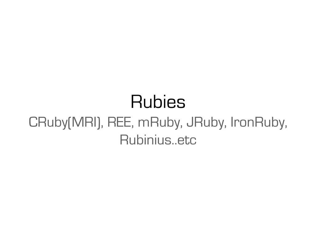 Rubies CRuby(MRI), REE, mRuby, JRuby, IronRuby,...