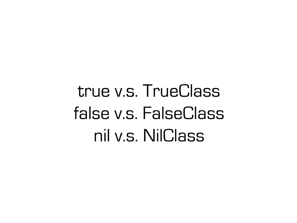 true v.s. TrueClass false v.s. FalseClass nil v...