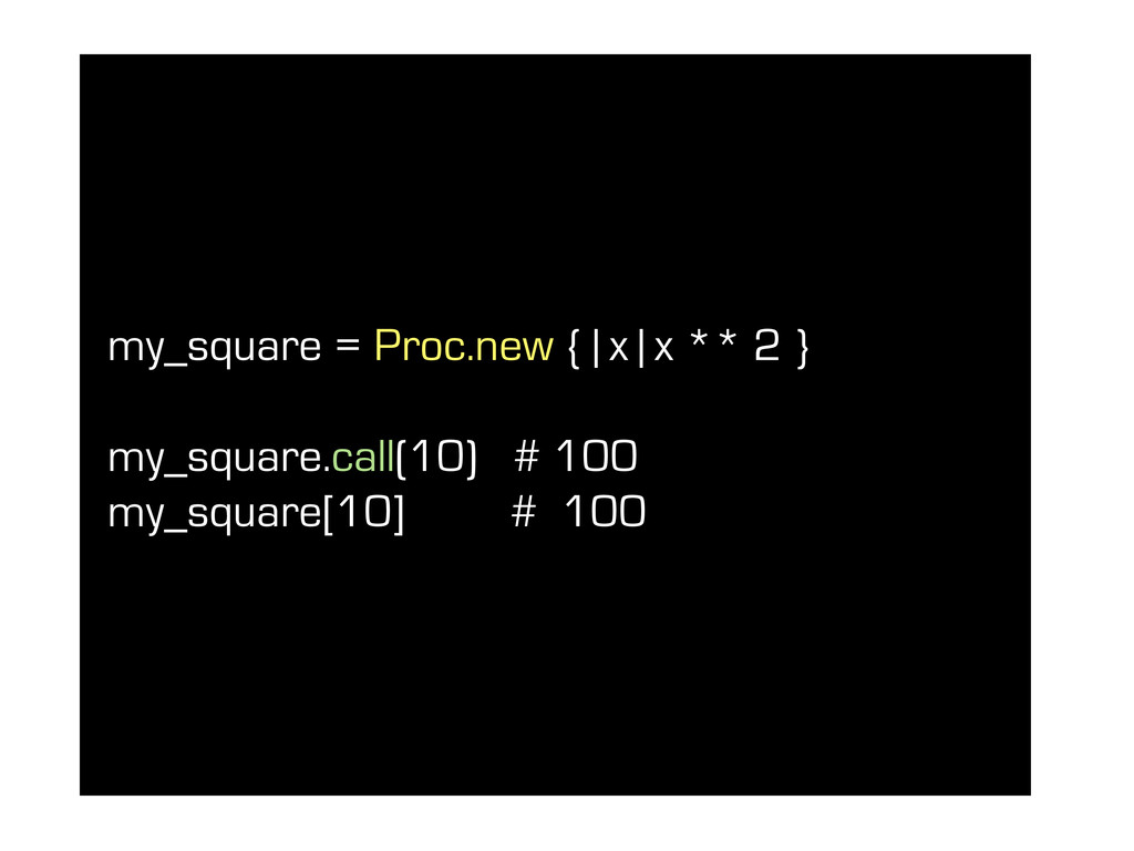 my_square = Proc.new { | x | x ** 2 } my_square...