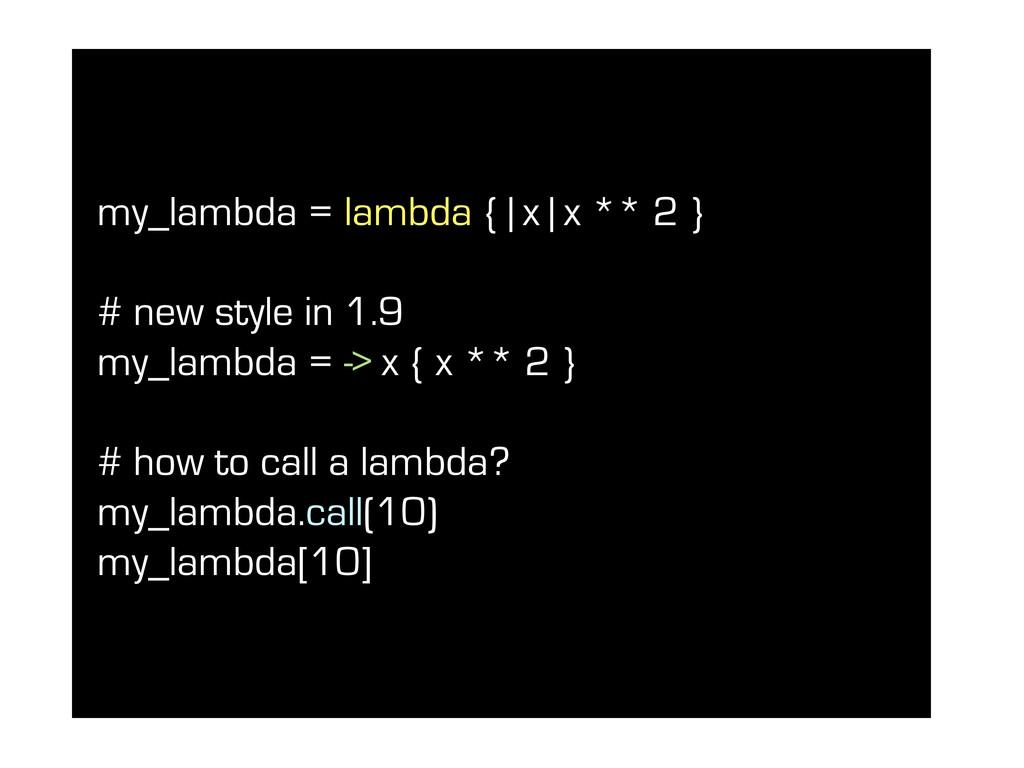 my_lambda = lambda { | x | x ** 2 } # new style...