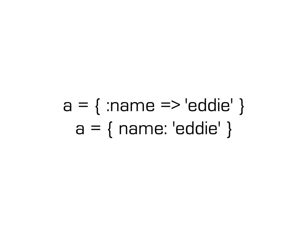 a = { :name => 'eddie' } a = { name: 'eddie' }
