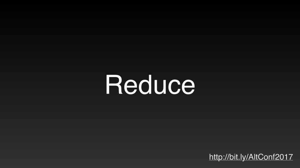 Reduce http://bit.ly/AltConf2017