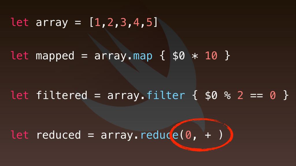 let mapped = array.map { $0 * 10 } let filtered...