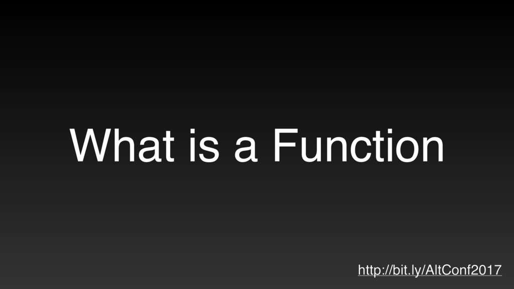 What is a Function http://bit.ly/AltConf2017