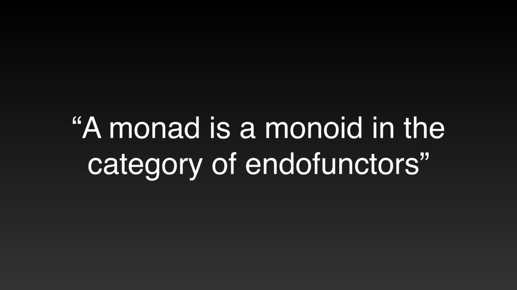 """A monad is a monoid in the category of endofun..."
