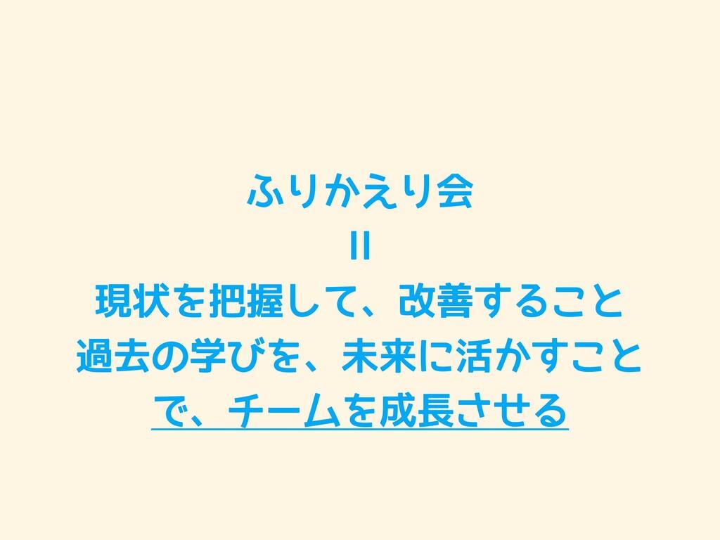 ふりかえり会  ll  現状を把握して、改善すること  過去の学びを、未来に活かすこと  で、...