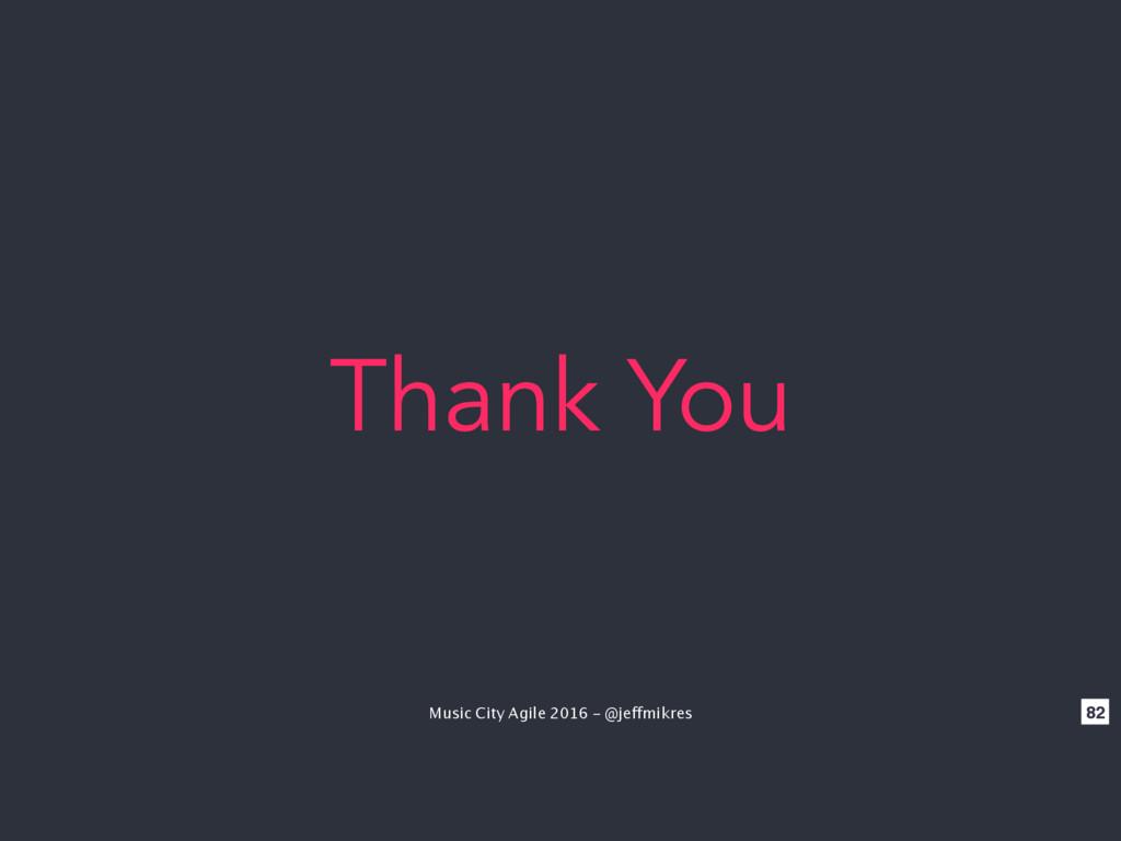 Music City Agile 2016 - @jeffmikres 82 Thank You