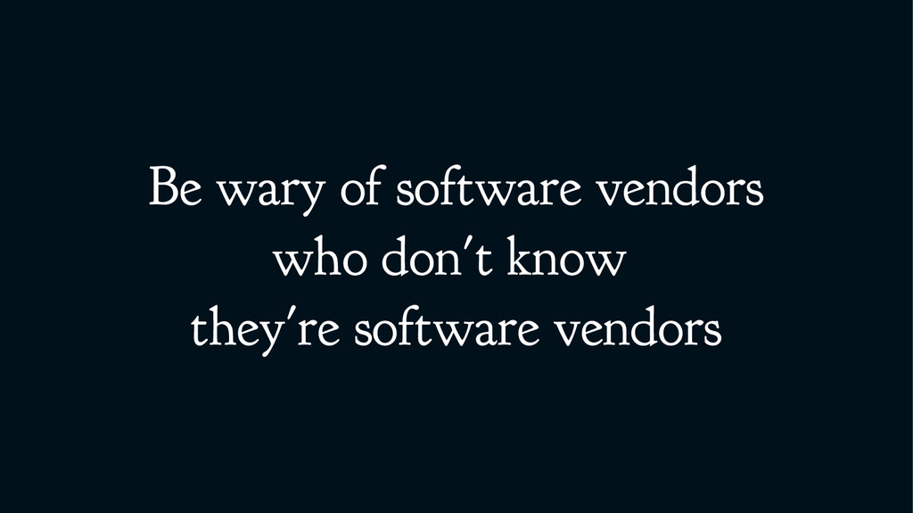Be wary of software vendors who don't know they...