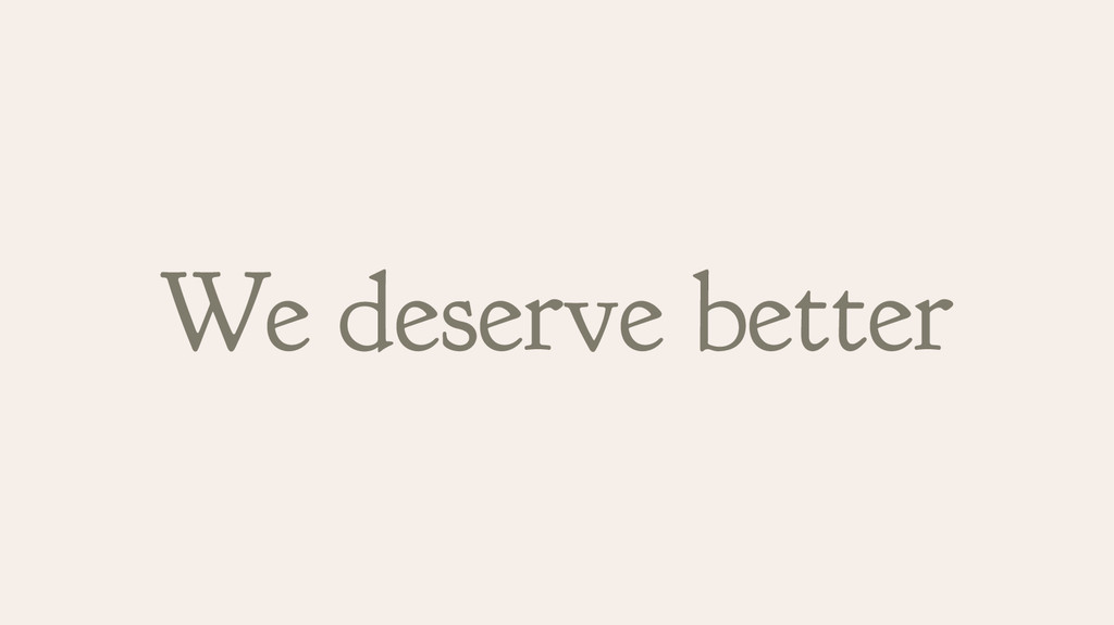 We deserve better