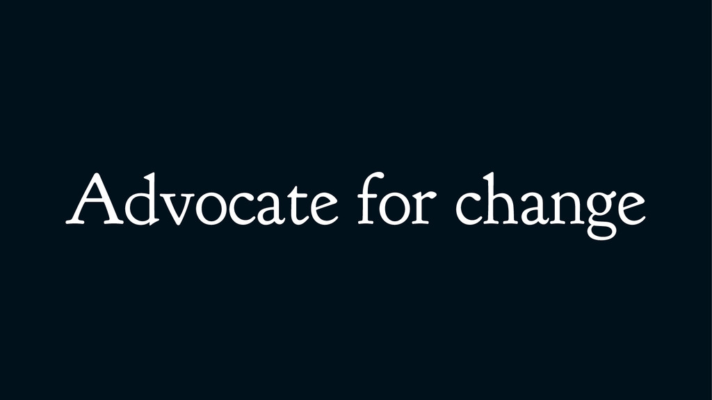 Advocate for change