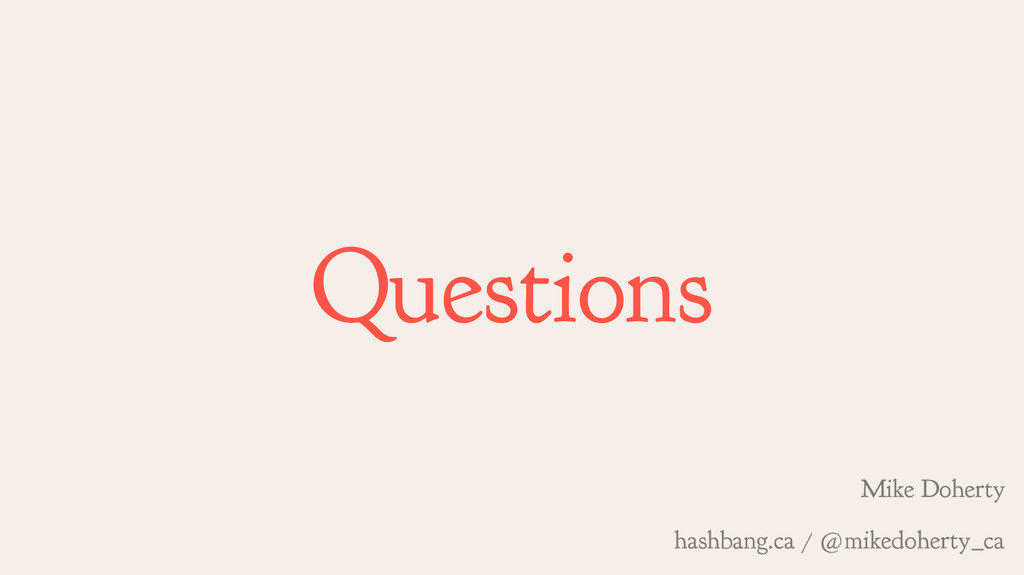 Questions Mike Doherty hashbang.ca / @mikedoher...