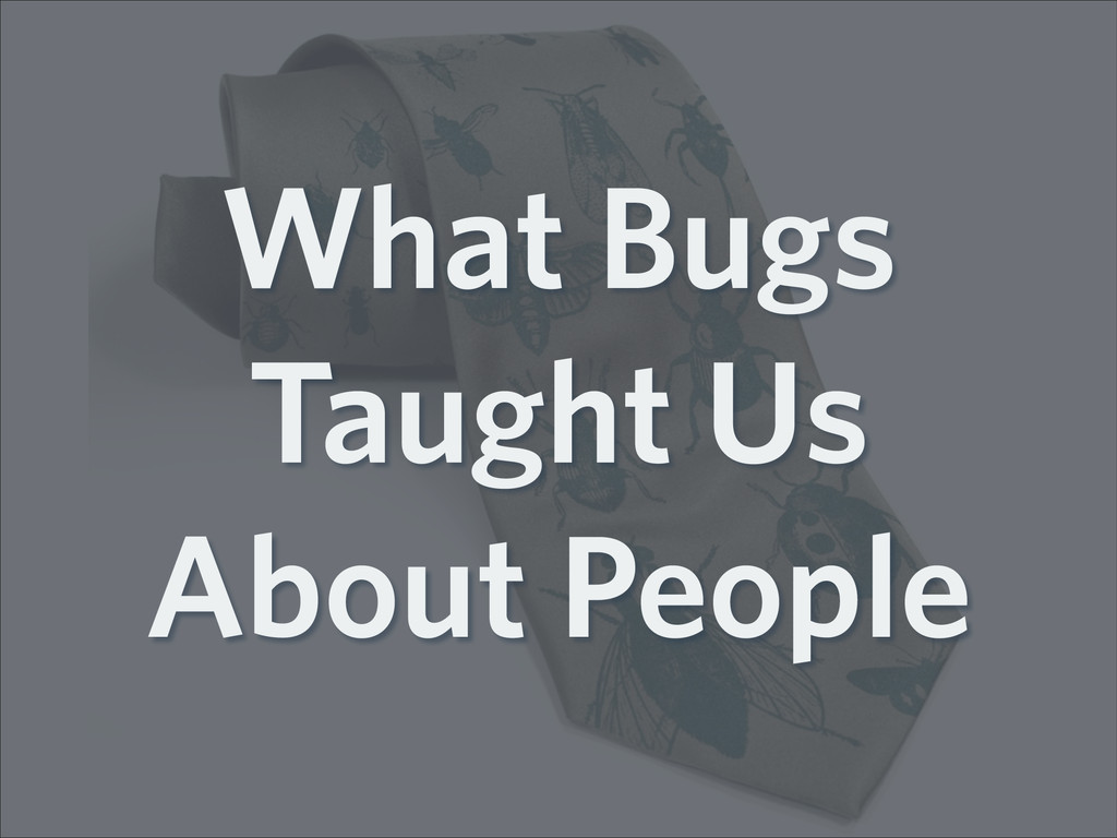 What Bugs Taught Us About People