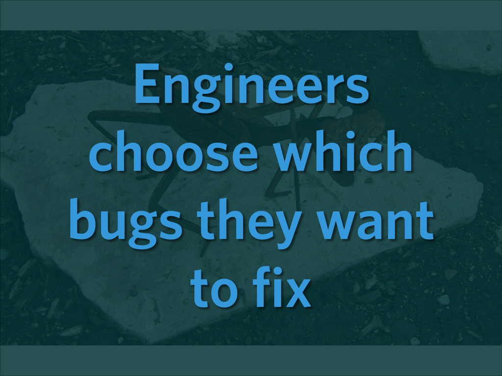 Engineers choose which bugs they want to fix