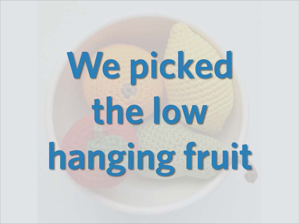 We picked the low hanging fruit