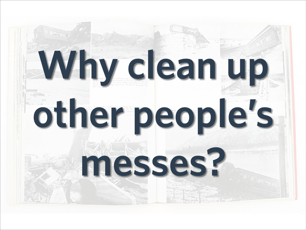 Why clean up other people's messes?