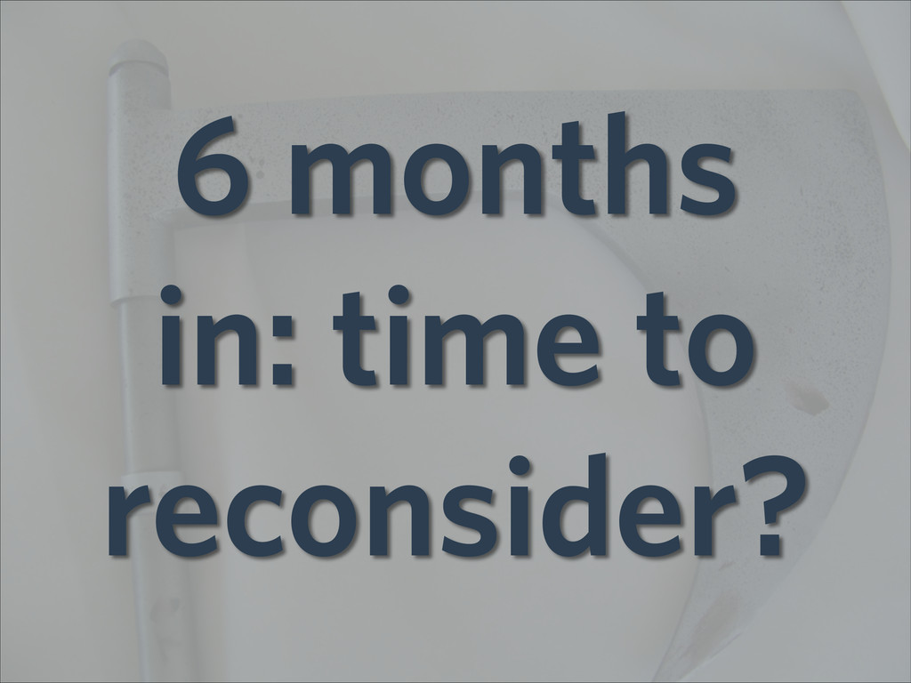 6 months in: time to reconsider?