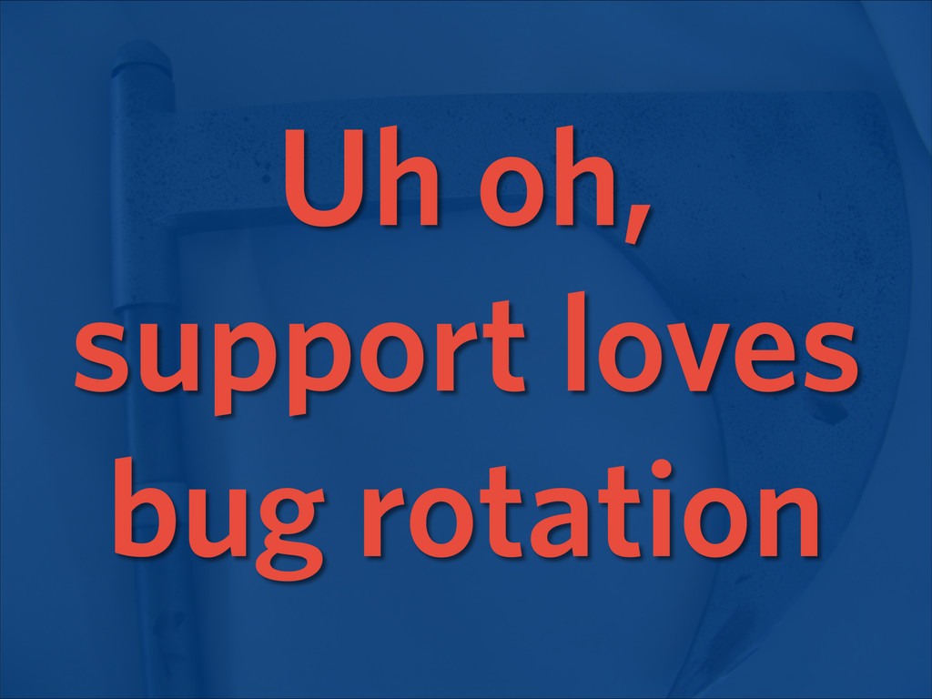Uh oh, support loves bug rotation