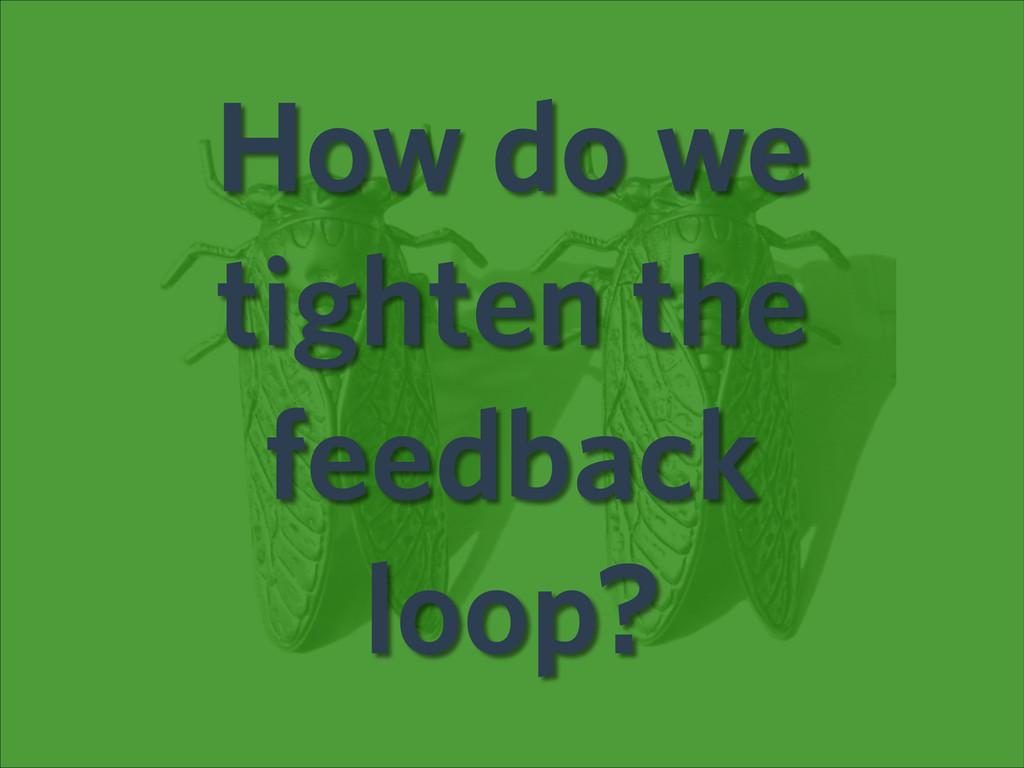 How do we tighten the feedback loop?