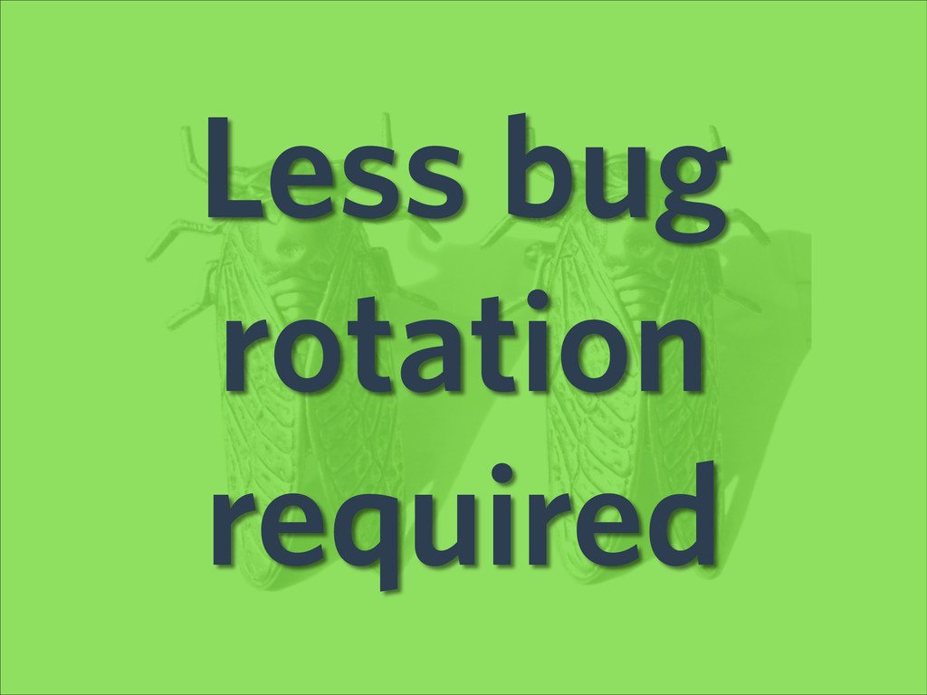 Less bug rotation required